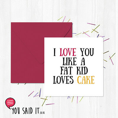 I Love You Like A Fat Kid Loves Cake Greetings Card / Funny Card / You Said it