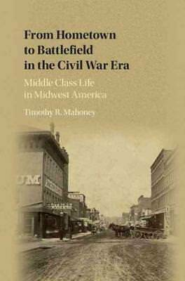 From Hometown To Battlefield In The Civil War Era - Mahoney, Timothy R. - New Bo