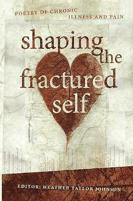 Shaping The Fractured Self: Poetry of Chronic Illness and Pain by Heather Tay Jo