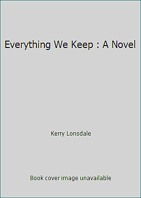 Everything We Keep : A Novel by Kerry Lonsdale