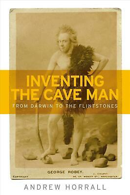 Inventing the Cave Man: From Darwin to the Flintstones by Andrew Horrall Hardcov