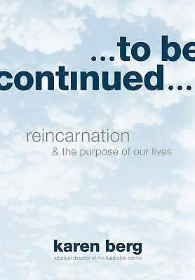 To Be Continued : Reincarnation and the Purpose of Our Lives by Karen Berg