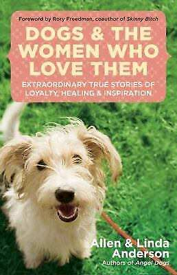 Dogs and the Women Who Love Them : Extraordinary True Stories of Loyalty,...