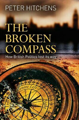 The Broken Compass: How British Politics lost its ... by Peter Hitchens Hardback