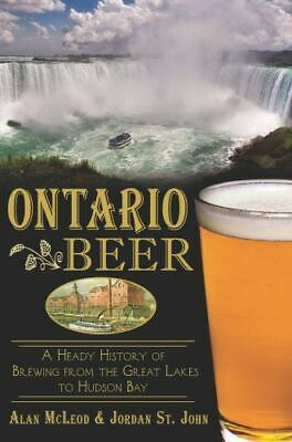 Ontario Beer: A Heady History of Brewing from the Great Lakes to Hudson Bay [ON]