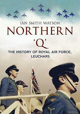 Northern 'q': The History of Royal Air Force, Leuchars by Ian Smith Watson Paper