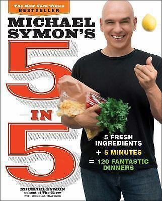 Michael Symon's 5 In 5 : 5 Fresh Ingredients + 5 Minutes = 120 Fantastic Dinners