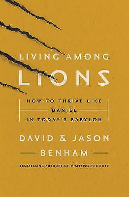 Living among Lions : How to Thrive Like Daniel in Today's Babylon