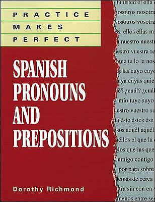 Practice Makes Perfect : Spanish Pronouns and Prepositions by Dorothy Richmond