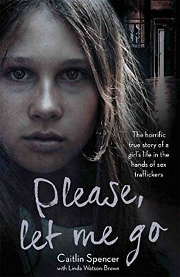 Please Let Me Go: The Horrific True Story  by Caitlin Spencer New Paperback Book