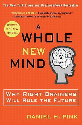 A Whole New Mind : Why Right-Brainers Will Rule the Future by Daniel H. Pink