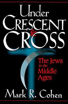Under Crescent and Cross : The Jews in the Middle Ages by Mark R. Cohen