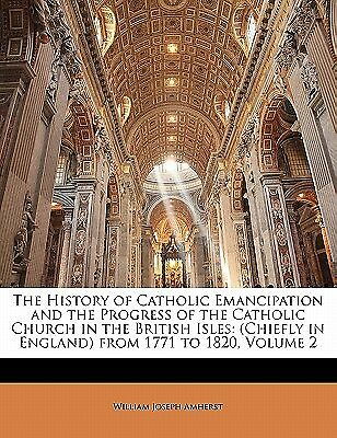 The History of Catholic Emancipation and the Progress of the Cath 9781142234966