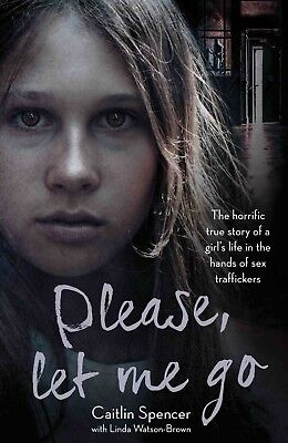 Please, Let Me Go: The Horrific True Story by Caitlin Spencer Paperback NEW BOOK