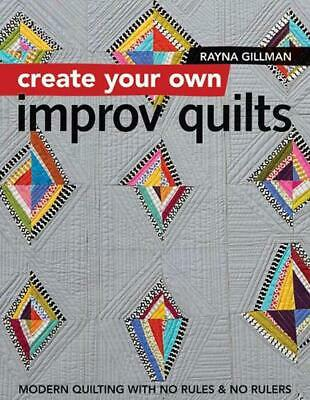 Create Your Own Improv Quilts: Modern Quilting with No Rules & No Rulers by Rayn