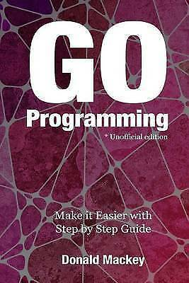 Go Programming: Make It Easier with Step by Step Guide by Mackey, Donald