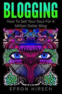 Blogging: How to Sell Your Soul for a Million Dollar Blog by Hirsch, Efron