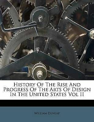 History of the Rise and Progress of the Arts of Design in the Uni 9781178536942