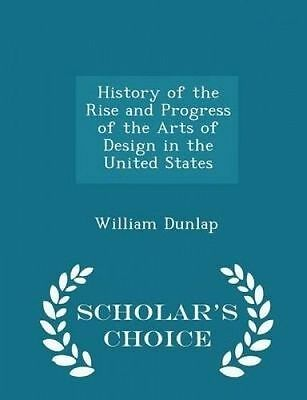 History of the Rise and Progress of the Arts of Design in the Uni 9781298370532
