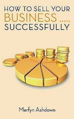 How to Sell Your Business..... Successfully by Ashdown, Merfyn -Paperback