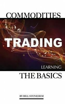 Commodities Trading: Learning the Basics by Stonehem, Bill -Paperback