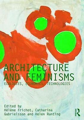 Architecture and Feminisms: Ecologies, Economies, Technologies by Helene Frichot