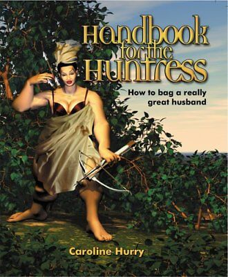 Handbook of the Huntress: How to Bag a Really Great Husband by Hurry, Caroline