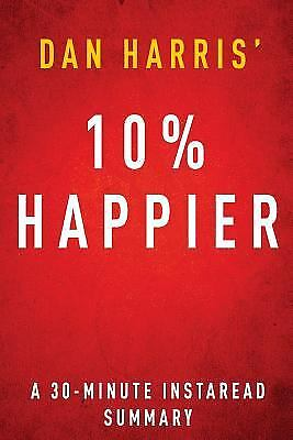 10% Happier by Dan Harris - A 30 Minute Summary: How I Tamed the Voice in My...