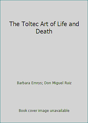 The Toltec Art of Life and Death by Don Miguel Ruiz; Barbara Emrys