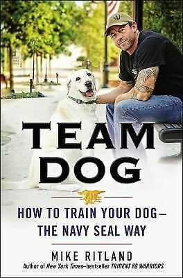 Team Dog: How to Train Your Dog: The Navy SEAL Way by Mike Ritland - HC - NEW!