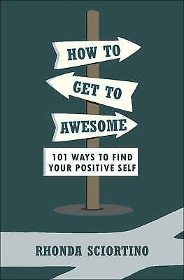 How to Get to Awesome : 101 Ways to Find Your Positive Self by Rhonda Sciortino