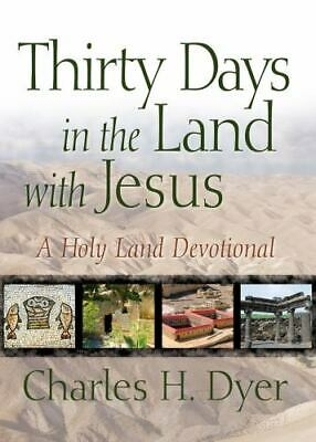 Thirty Days in the Land with Jesus : A Holy Land Devotional by Charles H. Dyer