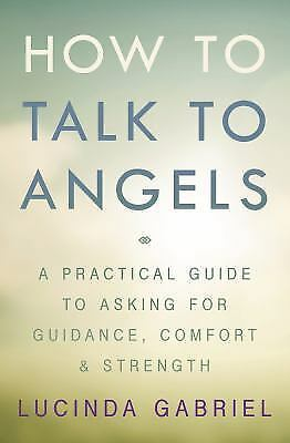 New, How to Talk to Angels: A Practical Guide to Asking for Guidance, Comfort &