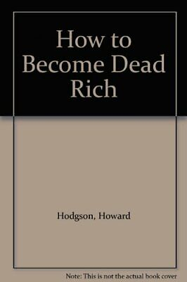 How to Become Dead Rich by Hodgson, Howard Hardback Book The Cheap Fast Free