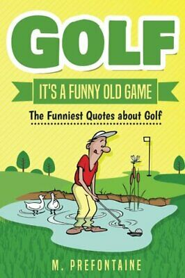 Golf It's A Funny Old Game: The Funniest Quotes About Golf by Prefontaine, M The