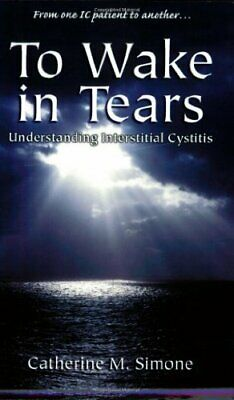 To Wake in Tears: Understanding Interstitial Cystitis by Simone, Catherine M The