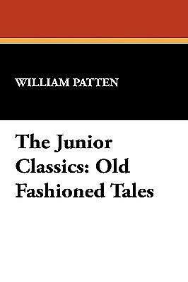 The Junior Classics: Old Fashioned Tales by Patten, William -Hcover