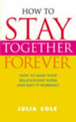 How to Stay Together Forever: How to Make Your Relat... by Cole, Julia Paperback