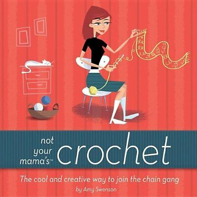 Not Your Mama's Crochet: The Cool and Creative Way ... by Swenson, Amy Paperback