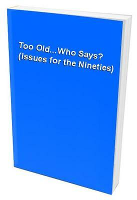 Too Old...Who Says? (Issues for the Nineties) Paperback Book The Cheap Fast Free
