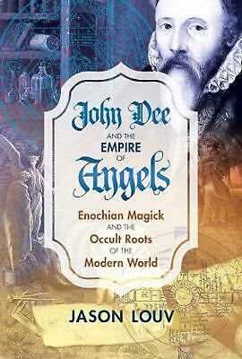 John Dee and the Empire of Angels: Enochian Magick and the Occult Roots of the M