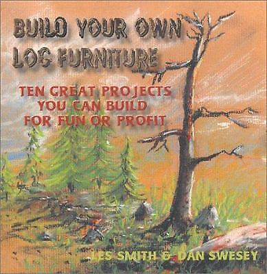 Build Your Own Log Furniture : Ten Great Projects You Can Build for Fun and...