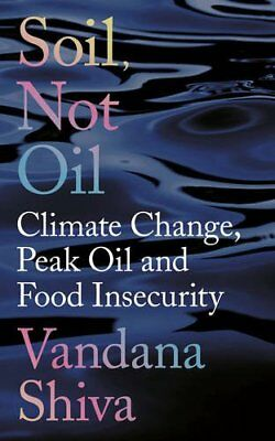 Soil, Not Oil: Climate Change, Peak Oil and Food Insecurity by Shiva, Vandana