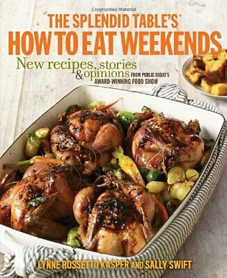 The Splendid Table's How to Eat Weekends: New Recipes, Stories... by Sally Swift