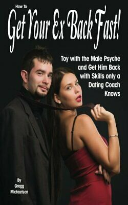 How To Get Your Ex Back Fast!: Toy with the Male Psyche ... by Michaelsen, Gregg