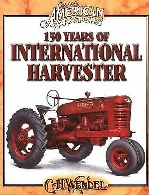 150 Years of International Harvester : Classic American Tractors by C. H. Wendel