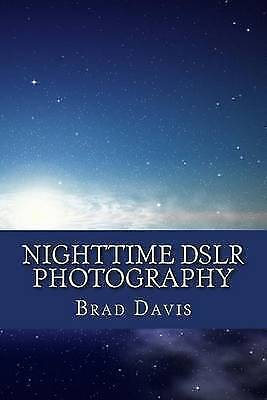Nighttime Dslr Photography: How to Create Awesome and Stunning Im by Davis, Brad