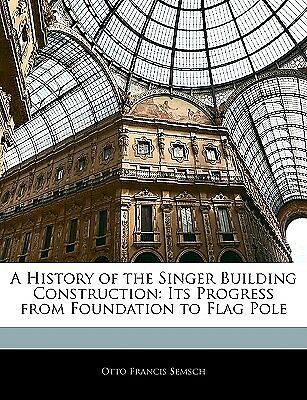 A History of the Singer Building Construction: Its Progress from  9781145807396