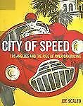 City of Speed : Los Angeles and the Rise of American Racing by Joe Scalzo (2007,
