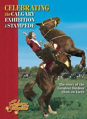 Celebrating the Calgary Exhibition and Stampede : The Story of the Greatest...